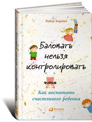 Книга Баловать нельзя контролировать. Как воспитать счастливого ребенка